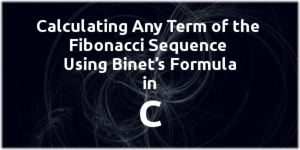Calculating any Term of the Fibonacci Sequence Using Binet's Formula in C