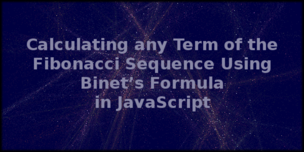 Calculating any Term of the Fibonacci Sequence Using Binet's Formula in JavaScript