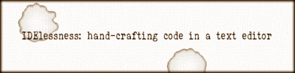 IDElessness: hand-crafting code in a text editor